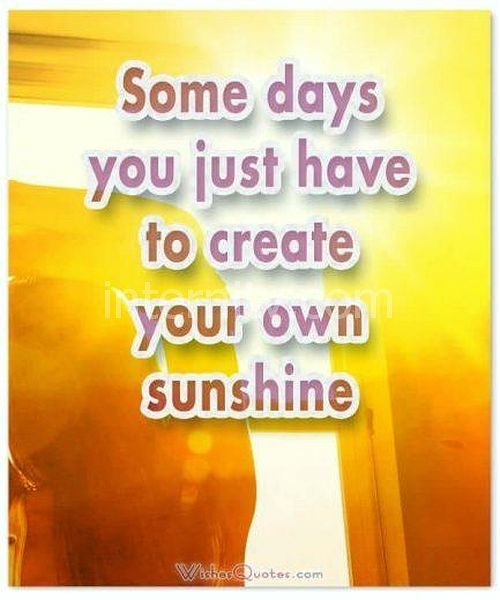 Motivational Morning Messages - Some days you just have to create your own sunshine.