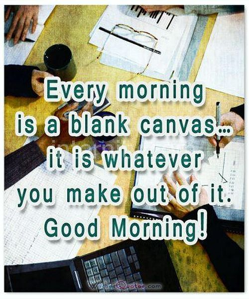 Every morning is a blank canvas… it is whatever you make out of it. Good Morning!