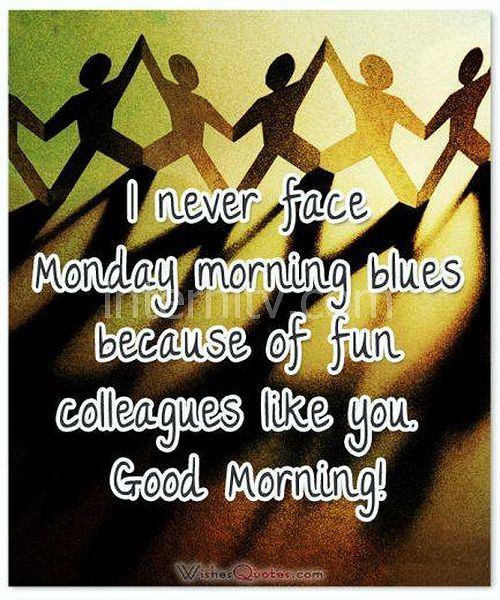 I never face Monday morning blues because of fun colleagues like you. Good Morning!