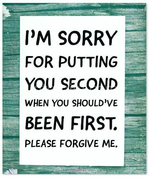 • Please forgive me. I'm sorry for putting you second when you should've been first.